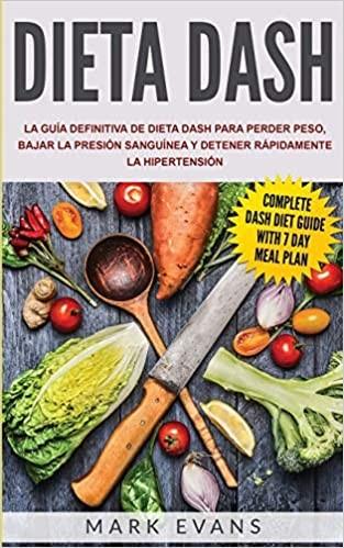 Dieta Dash: Guía para perder peso, bajar la presión sanguínea y detener rápidamente la hipertensión
